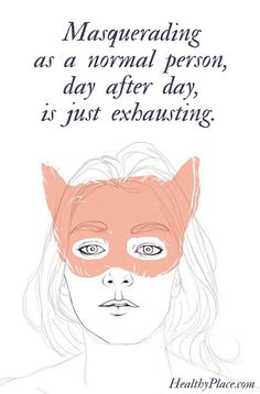 Mental health stigma quote: Masquerading as a normal person, day after day, is just exhausting. www.HealthyPlace.com