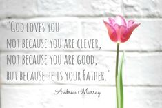 This is powerful....why does God love us?  God loves you not because you are clever, not because you are good, but because he is your Father.- Andrew Murray