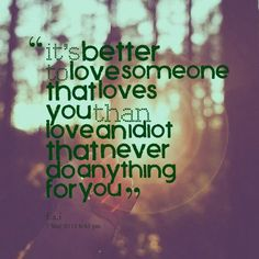 it's better to love someone that loves you than love an idiot that never do anything for you
