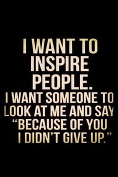 """I want to inspire people. I want someone to look at me and say """"Because of you I didn't give up."""""""