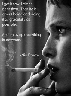 """""""I get it now; I didn't get it then. That life is about losing and about doing it as gracefully as possible... and enjoying everything in between.""""—Mia Farrow"""