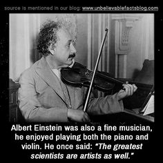 """Albert Einstein was also a fine musician, he played both the piano and violin. He once said: """"The greatest scientists are artists as well."""""""