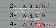 """Verdien jij liever 10 euro per uur of 100 euro per uur?""  - Alexander V. van Dijl"