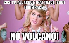 meghan trainor all about that ace - Cos' I'm all about that Trace, 'bout that trace... No volcano!