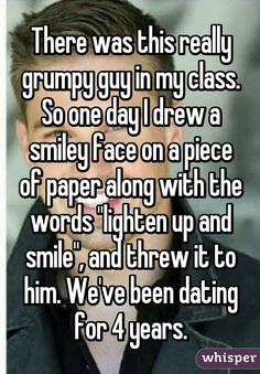 """There was this really grumpy guy in my class. So one day I drew a smiley face on a piece of paper along with the words """"lighten up and smile"""", and threw it to him. We've been dating for 4 years."""