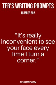 """It's really inconvenient to see your face every time I turn a corner."" 