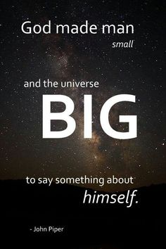 God made man small and the universe BIG to say something about Himself. ~ John Piper