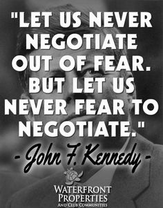 """Let us never negotiate out of fear. But let us never fear to negotiate."" John F. Kennedy (JFK) Quote about negotiation #quoteoftheday #motivation www.wfpcc.com"
