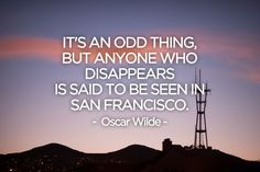 """It's an odd thing, but anyone who disappears is said to be seen in San Francisco."" - Oscar Wilde"