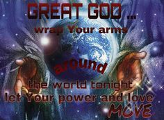 JESUS wrap Your arms around the world tonight, please take care of Your children. Let Your power and love surround us. Amen