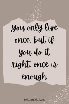 But if you do it right, once is enough. Such motivating words to live your best life and don't waste a day.
