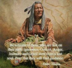 """Be tolerant of those who are lost on their path.  Ignorance, Conceit, Anger, Jealousy, and Greed stem from a lost Soul.  Pray that they will find guidance.""   ~Elder Wisdom"