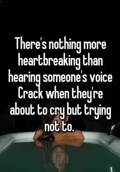 There's nothing more heartbreaking than hearing someone's voice Crack when they're about to cry but trying not to.