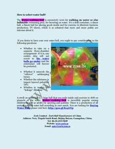 Buying Water Ball please visit here: http://goo.gl/K14GYp    Zorb Limited - Zorb Ball Manufacturer of China  Address: No.6, Tingshi South Road, Shijing Baiyun, Guangzhou, China.  Tel: 86-20-2335-9689  Website: www.zorb.cn  Email: sales@zorb.com.cn