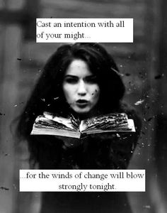 I cast this spell with all of my might, Ask for the winds of change to blow strongly tonight. With the power of 3 times 3, This spell is sealed - so mote it be!!!