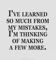 I`ve learned so much from my mistakes, I`m thinking of making a few more.
