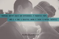 """Marriage doesn't solve our differences, it magnifies them, and it is only a beautiful union if there is mutual sacrifice.""  Read more here : http://relentlessjourney.com/2014/01/opposites-may-attract-but-it-takes-work-to-get-along/"