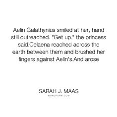 """Sarah J. Maas - """"Aelin Galathynius smiled at her, hand still outreached. """"Get up."""" the princess said.Celaena..."""". inspiration, climax, awesome-book, hallucinating, heir-of-fire"""
