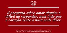 A pergunta sobre amar alguém é difícil de responder, nem tudo que o coração sente a boca pode dizer. http://www.lindasfrasesdeamor.org/frases/amor/coracao