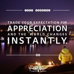Trade your expectations for appreciation and the world changes instantly. Tony Robbins quote