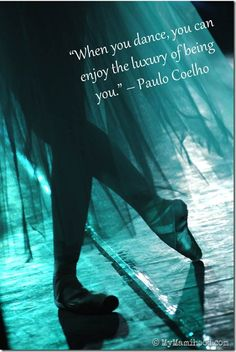 """When you dance, you can enjoy the luxury of being you."" Paulo Coelho"