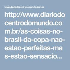 http://www.diariodocentrodomundo.com.br/as-coisas-no-brasil-da-copa-nao-estao-perfeitas-mas-estao-sensacionais/