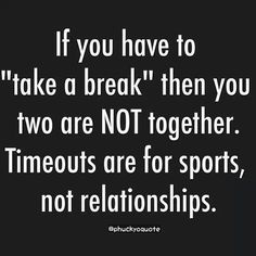 "If you have to ""take a break"" then you two are not together. Timeouts are for sports, not relationships!.... That's the truth"