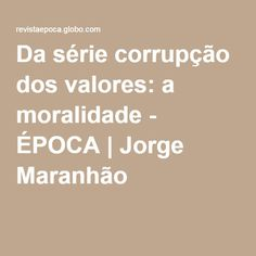 Da série corrupção dos valores: a moralidade - ÉPOCA   Jorge Maranhão