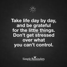 Take life day by day, and be grateful for the little things. Don't get stressed over what you can't control. — Unknown Author