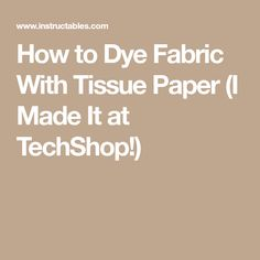 How to Dye Fabric With Tissue Paper (I Made It at TechShop!)