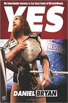 The Hardcover of the Yes: My Improbable Journey to the Main Event of WrestleMania by Daniel Bryan, Craig Tello Daniel Bryan Yes, Wrestlemania 30, Pull No Punches, Yes Man, Journey, Book Signing, Wwe Superstars, Fit, Maine