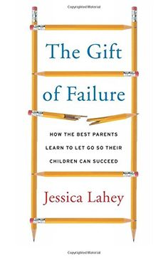 The Gift of Failure: How the Best Parents Learn to Let Go So Their Children Can Succeed by Jessica Lahey #Books #Parenting #Letting_Go