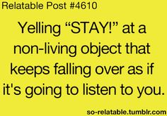 so relatable. Every. Single. Day. I have a habit of talking to inanimate objects. . . hahaha