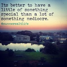 It's better to have a little of something special, than a lot of something mediocre - Kate Toholka