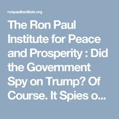 The Ron Paul Institute for Peace and Prosperity : Did the Government Spy on Trump? Of Course. It Spies on All of Us!