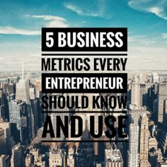 5 Business Metrics Every Entrepreneur Should Know and Use
