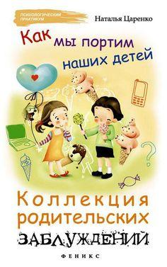 Царенко Н. - Как мы портим наших детей: коллекция родительских заблуждений [2015] rtf, fb2
