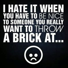 I hate it when you have to be nice to someone you really want to ...