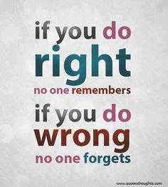 If you do right no one remembers...if you do wrong no one forgets
