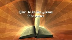 HOW TO BE LIKE JESUS -- THE PASTOR