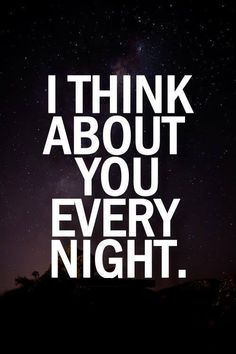 I think about you every night