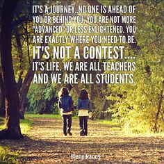 In Life we are ALL teachers and we are ALL students.