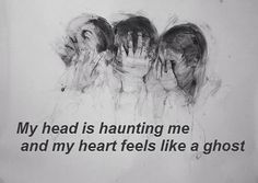 My head is haunting me and my heart feels like a ghost.