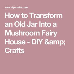 How to Transform an Old Jar Into a Mushroom Fairy House - DIY & Crafts