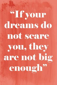 If your dreams do not scare you, they are not big enough.