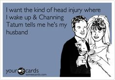 Funny Flirting Ecard: I want the kind of head injury where I wake up & Channing Tatum tells me he's my husband.
