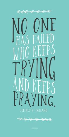 """""""No one has failed who keeps trying and keeps praying.""""�Jeffrey R. Holland #LDS"""