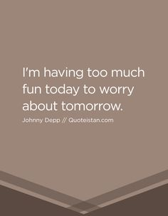 I'm having too much fun today to worry about tomorrow. Witty Quotes, Life Quotes, Inspirational Quotes, Johnny Depp Quotes, Brutally Honest, Subconscious Mind, Unconditional Love, Honesty, Pirates Of The Caribbean