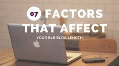 Seven factors to consider when determining your B2B blog length; and when to…