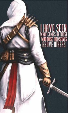 I have seen what comes of those who raise themselves above others - Altaïr Ibn La'Ahad